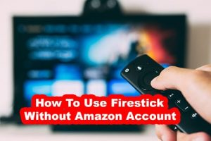 Use firestick without Amazon account